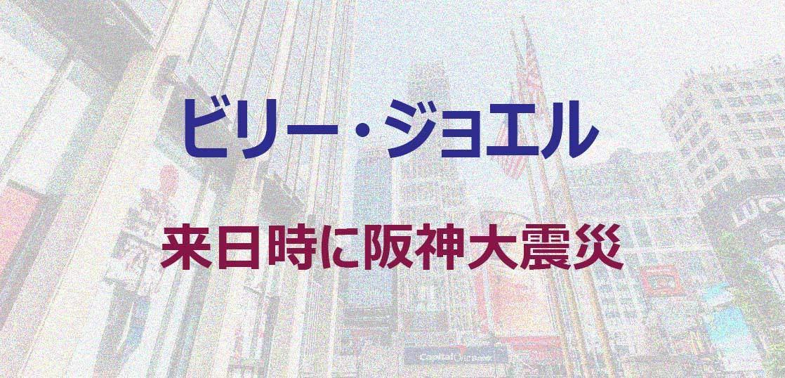 ビリー・ジョエル 来日時に阪神大震災